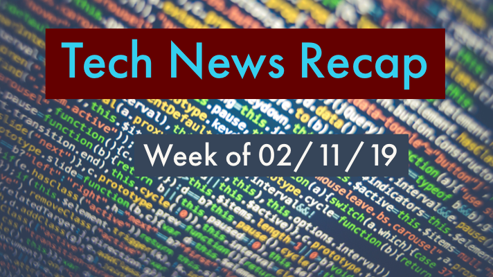 Tech News Recap 02/11/19