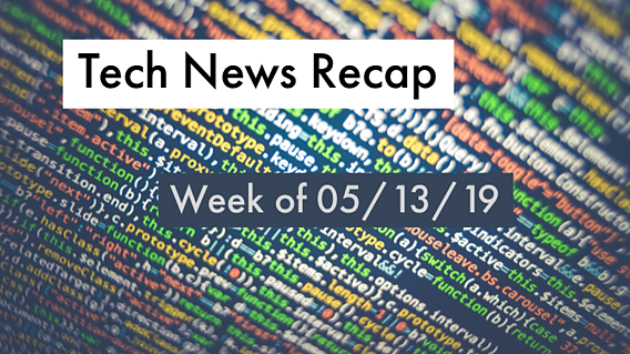 Tech News Recap for 05/13/19